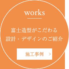 Works 富士造型がこだわる設計・デザインのご紹介 施工事例へ